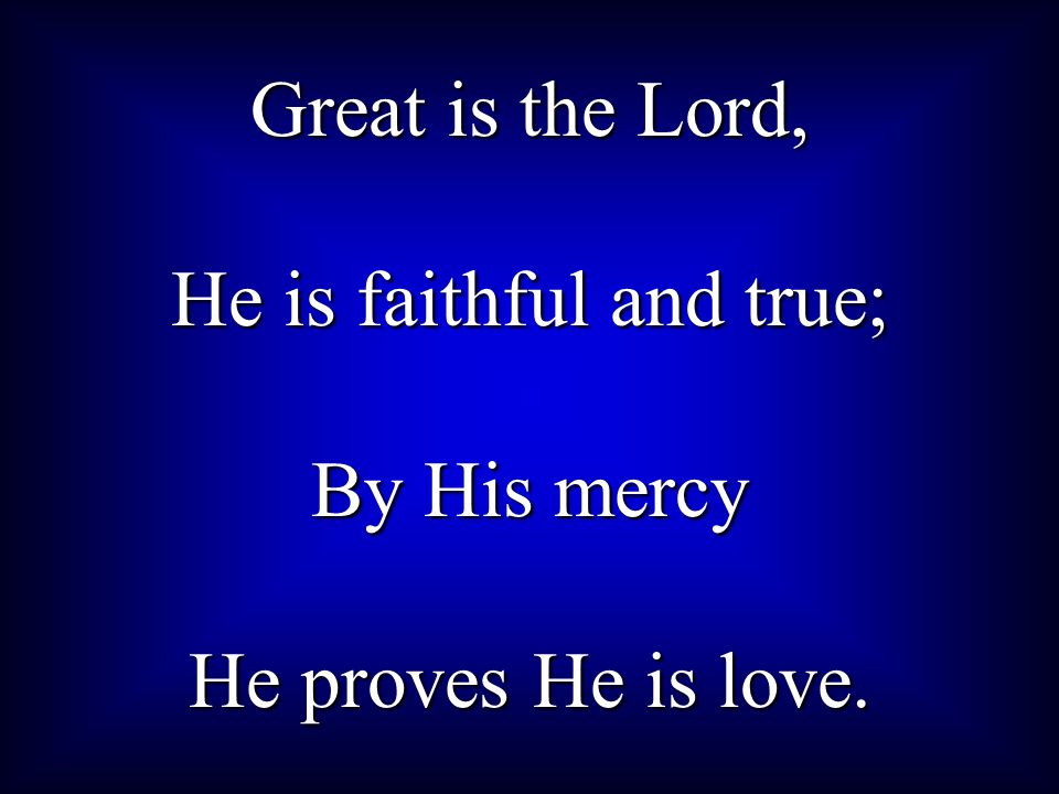 Great is the Lord, He is faithful and true; By His mercy He proves He is love.