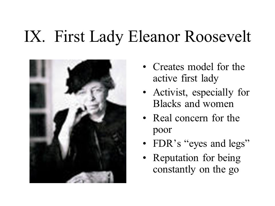 "IX. First Lady Eleanor Roosevelt Creates model for the active first lady Activist, especially for Blacks and women Real concern for the poor FDR's ""ey"