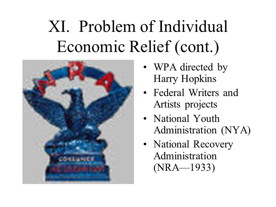 XI. Problem of Individual Economic Relief (cont.) WPA directed by Harry Hopkins Federal Writers and Artists projects National Youth Administration (NY