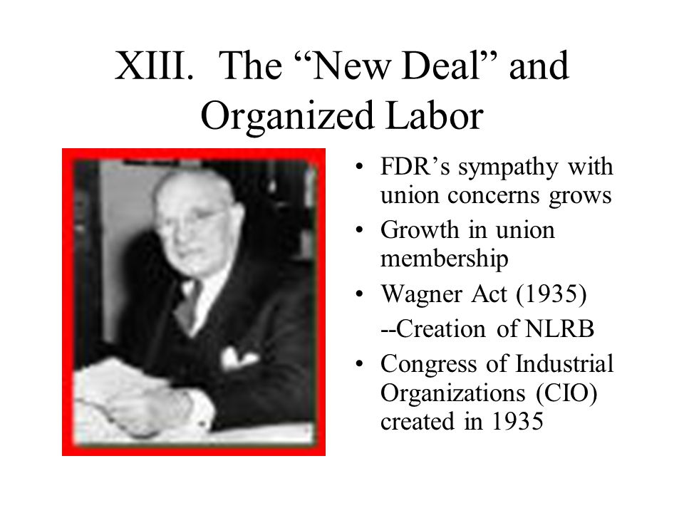 "XIII. The ""New Deal"" and Organized Labor FDR's sympathy with union concerns grows Growth in union membership Wagner Act (1935) --Creation of NLRB Cong"