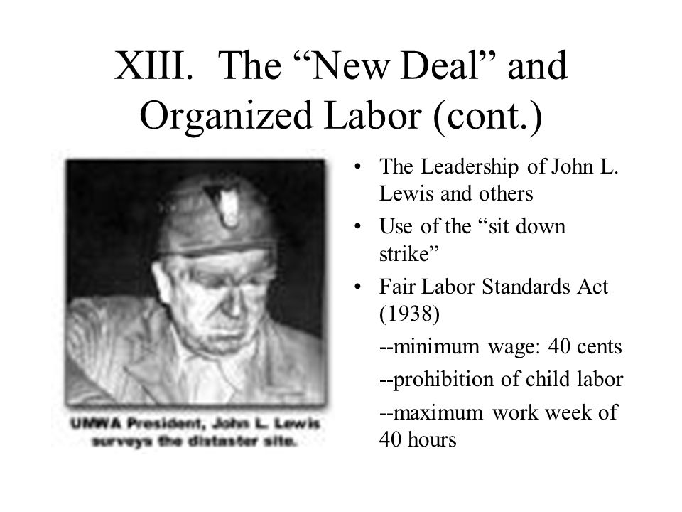 "XIII. The ""New Deal"" and Organized Labor (cont.) The Leadership of John L. Lewis and others Use of the ""sit down strike"" Fair Labor Standards Act (193"
