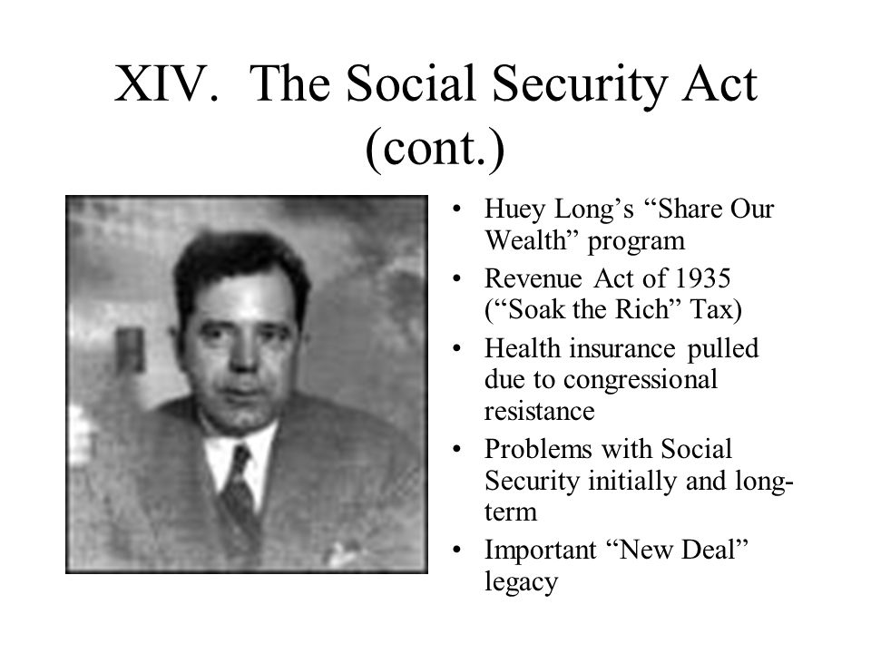 "XIV. The Social Security Act (cont.) Huey Long's ""Share Our Wealth"" program Revenue Act of 1935 (""Soak the Rich"" Tax) Health insurance pulled due to c"