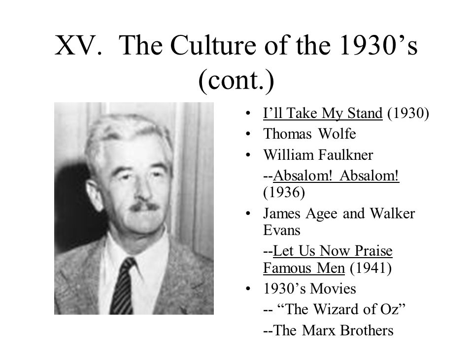 XV. The Culture of the 1930's (cont.) I'll Take My Stand (1930) Thomas Wolfe William Faulkner --Absalom! Absalom! (1936) James Agee and Walker Evans -