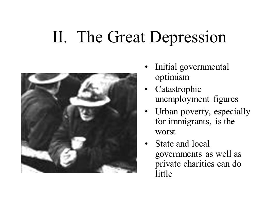 II. The Great Depression Initial governmental optimism Catastrophic unemployment figures Urban poverty, especially for immigrants, is the worst State