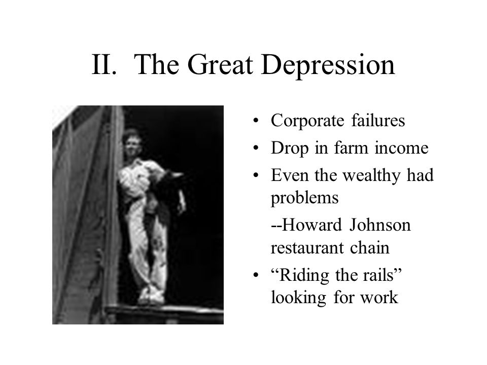 "II. The Great Depression Corporate failures Drop in farm income Even the wealthy had problems --Howard Johnson restaurant chain ""Riding the rails"" loo"