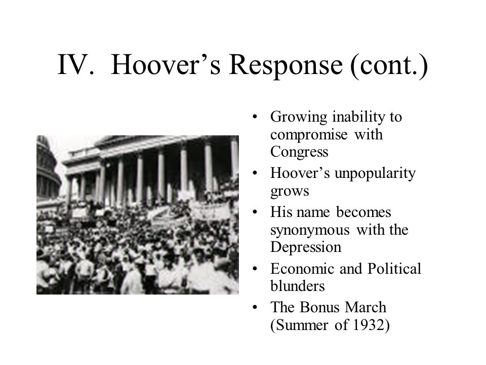 IV. Hoover's Response (cont.) Growing inability to compromise with Congress Hoover's unpopularity grows His name becomes synonymous with the Depressio