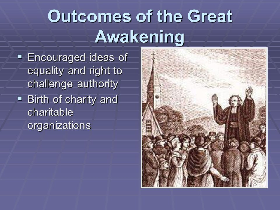 Outcomes of the Great Awakening  Encouraged ideas of equality and right to challenge authority  Birth of charity and charitable organizations