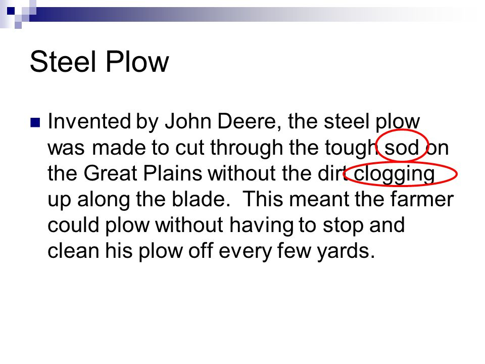 Steel Plow Invented by John Deere, the steel plow was made to cut through the tough sod on the Great Plains without the dirt clogging up along the blade.