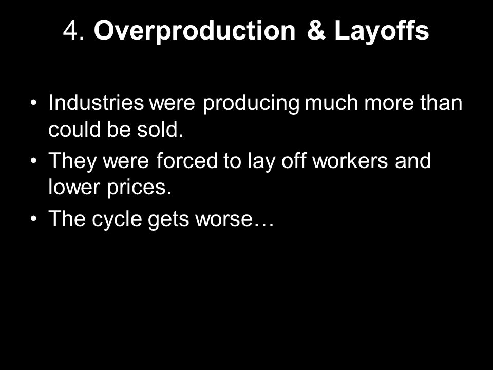 4.Overproduction & Layoffs Industries were producing much more than could be sold.