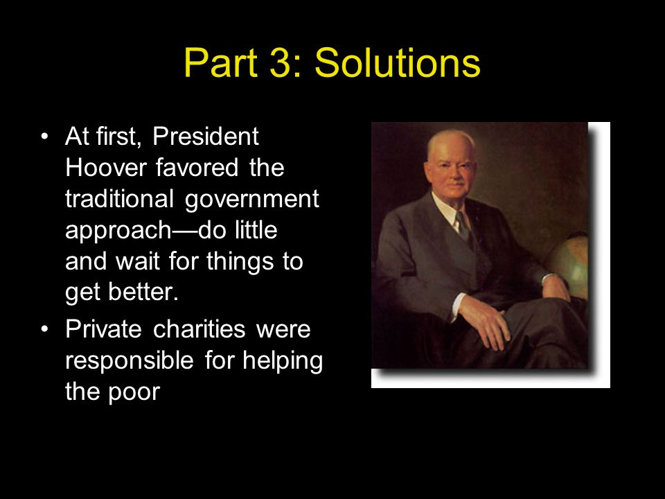 Part 3: Solutions At first, President Hoover favored the traditional government approach—do little and wait for things to get better.
