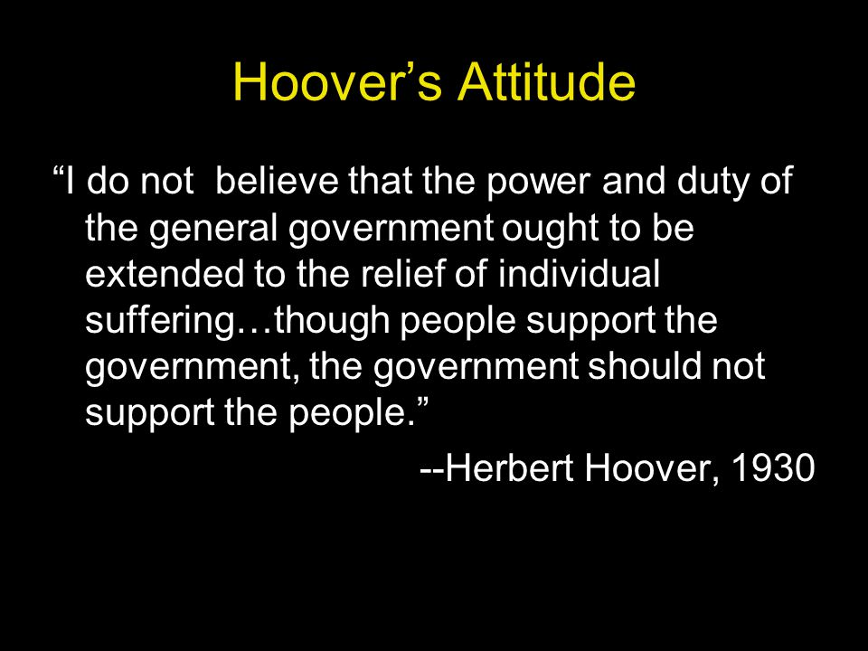 Hoover's Attitude I do not believe that the power and duty of the general government ought to be extended to the relief of individual suffering…though people support the government, the government should not support the people. --Herbert Hoover, 1930