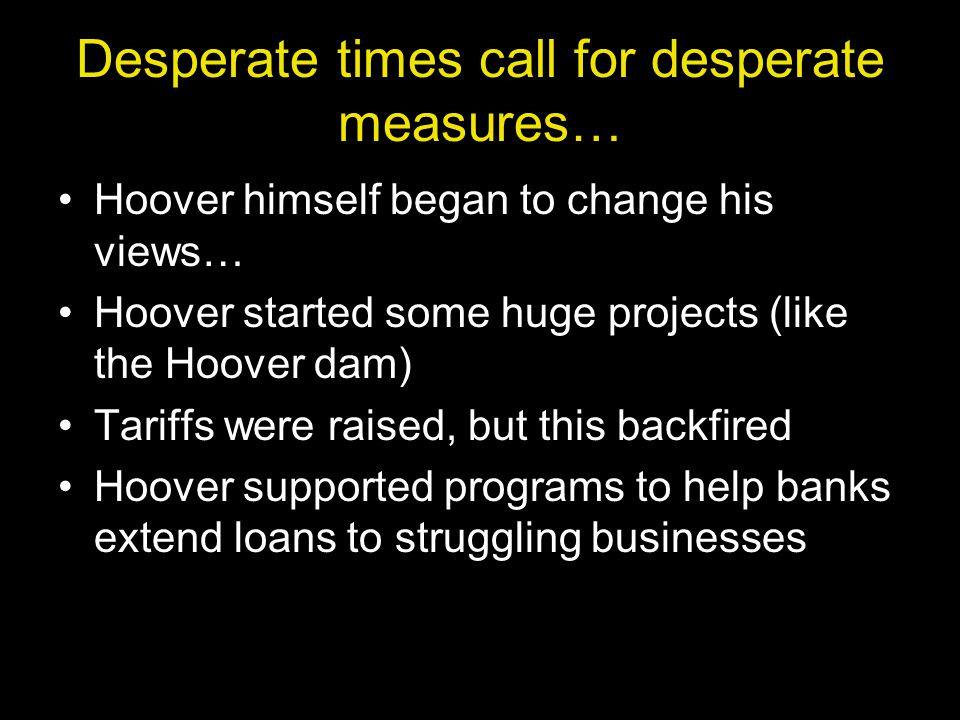 Desperate times call for desperate measures… Hoover himself began to change his views… Hoover started some huge projects (like the Hoover dam) Tariffs were raised, but this backfired Hoover supported programs to help banks extend loans to struggling businesses