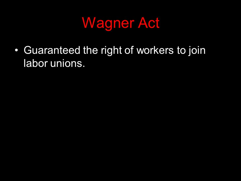 Wagner Act Guaranteed the right of workers to join labor unions.