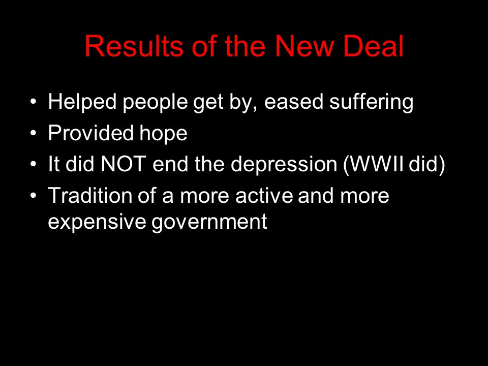 Results of the New Deal Helped people get by, eased suffering Provided hope It did NOT end the depression (WWII did) Tradition of a more active and more expensive government
