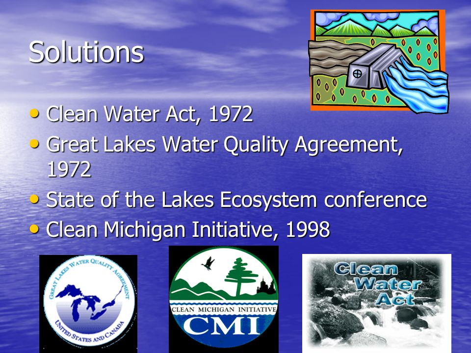 Solutions Clean Water Act, 1972 Clean Water Act, 1972 Great Lakes Water Quality Agreement, 1972 Great Lakes Water Quality Agreement, 1972 State of the Lakes Ecosystem conference State of the Lakes Ecosystem conference Clean Michigan Initiative, 1998 Clean Michigan Initiative, 1998