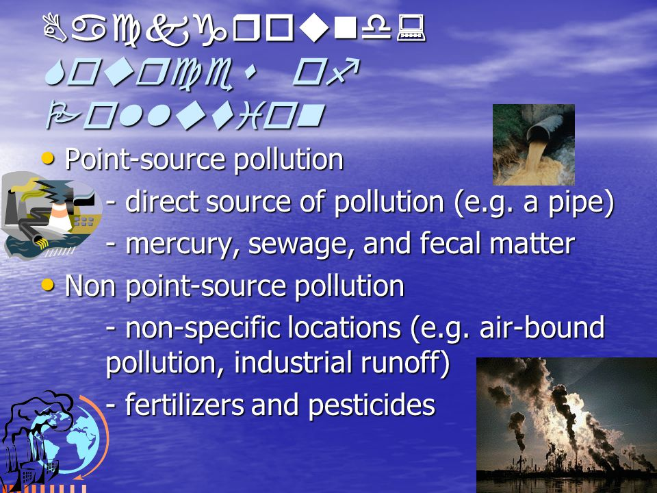 Background: Sources of Pollution Point-source pollution Point-source pollution - direct source of pollution (e.g.