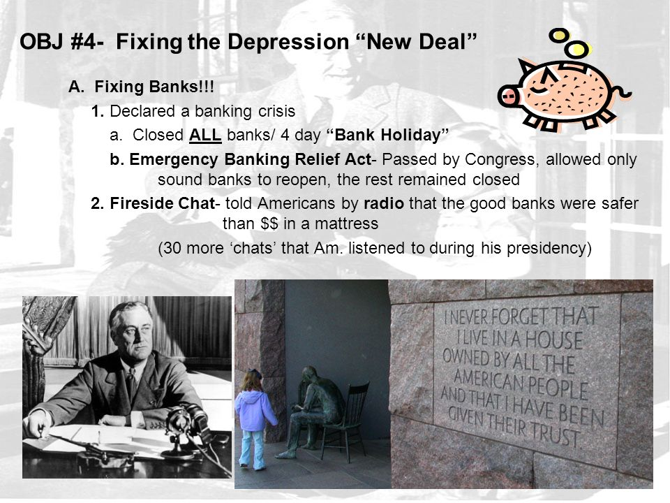 """OBJ #4- Fixing the Depression """"New Deal"""" A. Fixing Banks!!! 1. Declared a banking crisis a. Closed ALL banks/ 4 day """"Bank Holiday"""" b. Emergency Bankin"""