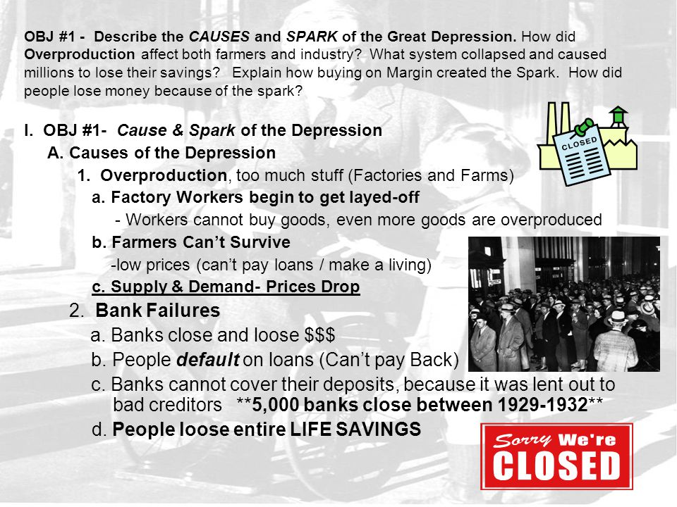 OBJ #1 - Describe the CAUSES and SPARK of the Great Depression. How did Overproduction affect both farmers and industry? What system collapsed and cau