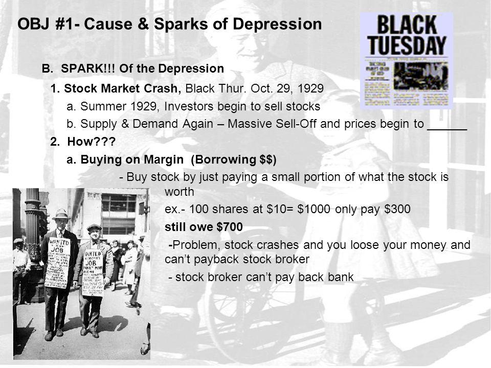 OBJ #1- Cause & Sparks of Depression B. SPARK!!! Of the Depression 1. Stock Market Crash, Black Thur. Oct. 29, 1929 a. Summer 1929, Investors begin to