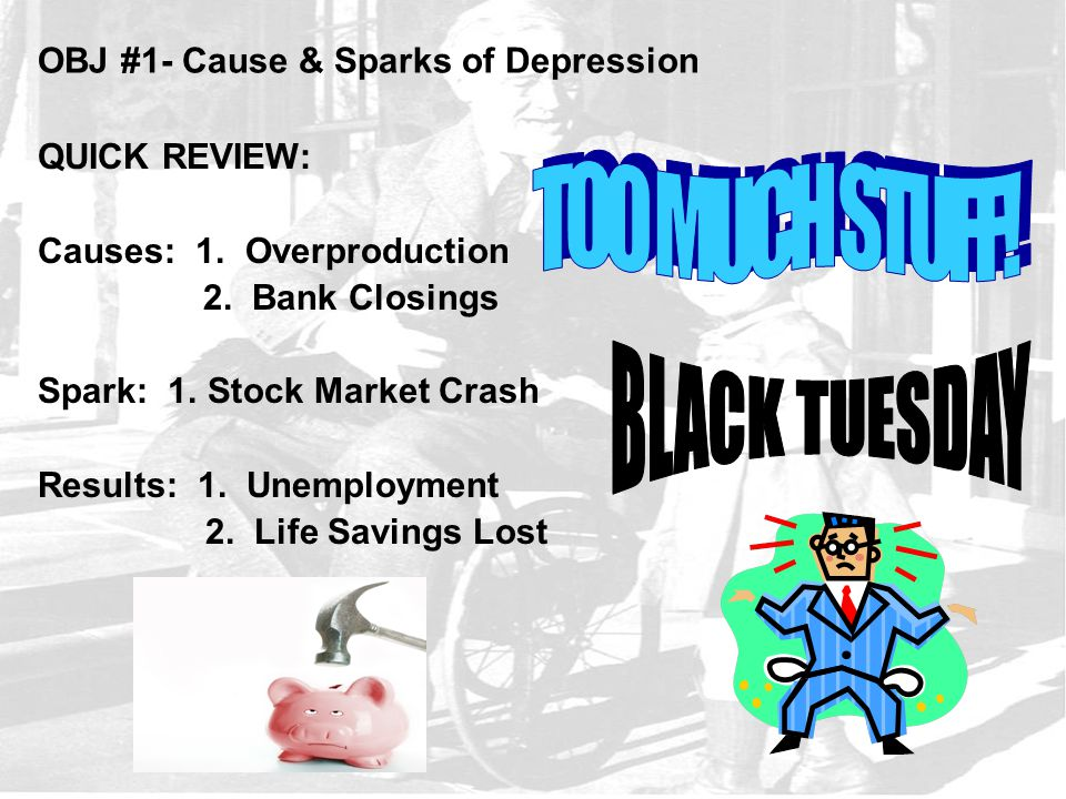 OBJ #1- Cause & Sparks of Depression QUICK REVIEW: Causes: 1. Overproduction 2. Bank Closings Spark: 1. Stock Market Crash Results: 1. Unemployment 2.