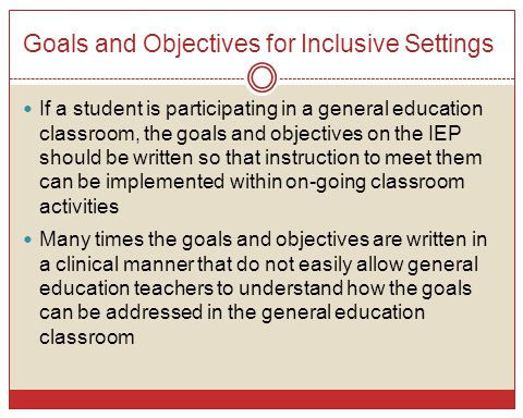 Goals and Objectives for Inclusive Settings If a student is participating in a general education classroom, the goals and objectives on the IEP should