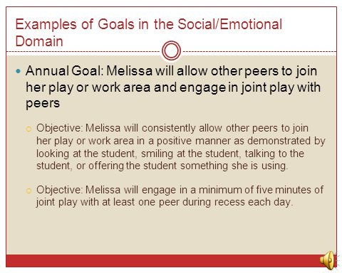 Examples of Goals in the Social/Emotional Domain Annual Goal: Melissa will allow other peers to join her play or work area and engage in joint play wi