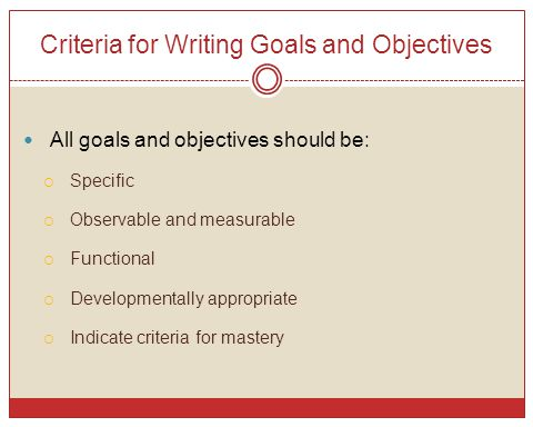 Criteria for Writing Goals and Objectives All goals and objectives should be:  Specific  Observable and measurable  Functional  Developmentally ap