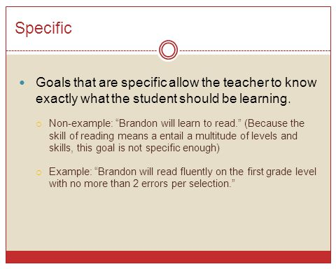 """Specific Goals that are specific allow the teacher to know exactly what the student should be learning.  Non-example: """"Brandon will learn to read."""" ("""