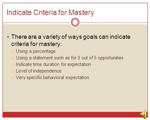 Indicate Criteria for Mastery There are a variety of ways goals can indicate criteria for mastery:  Using a percentage  Using a statement such as fo
