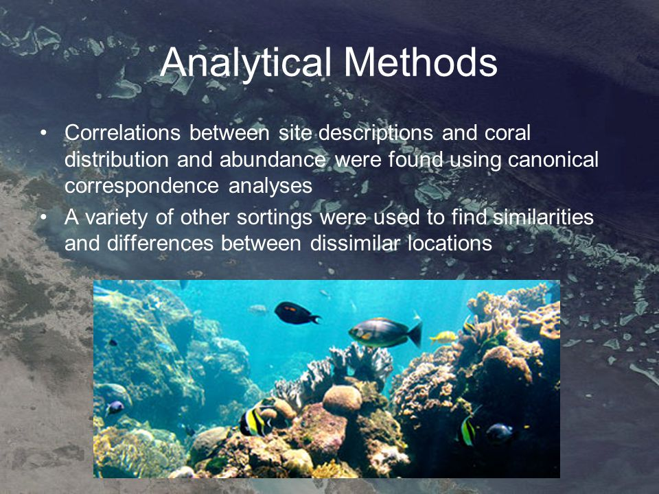 Analytical Methods Correlations between site descriptions and coral distribution and abundance were found using canonical correspondence analyses A variety of other sortings were used to find similarities and differences between dissimilar locations