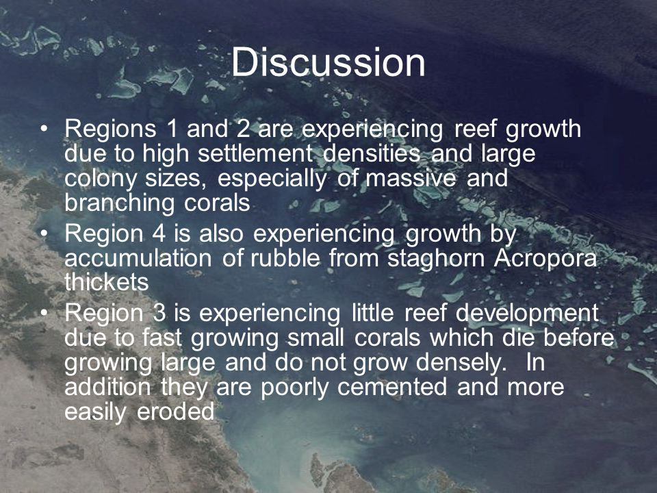 Discussion Regions 1 and 2 are experiencing reef growth due to high settlement densities and large colony sizes, especially of massive and branching corals Region 4 is also experiencing growth by accumulation of rubble from staghorn Acropora thickets Region 3 is experiencing little reef development due to fast growing small corals which die before growing large and do not grow densely.