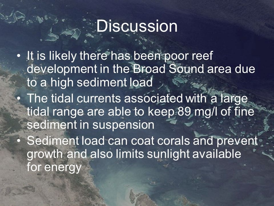 Discussion It is likely there has been poor reef development in the Broad Sound area due to a high sediment load The tidal currents associated with a large tidal range are able to keep 89 mg/l of fine sediment in suspension Sediment load can coat corals and prevent growth and also limits sunlight available for energy