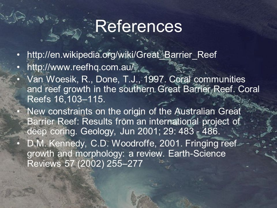 References http://en.wikipedia.org/wiki/Great_Barrier_Reef http://www.reefhq.com.au/ Van Woesik, R., Done, T.J., 1997.