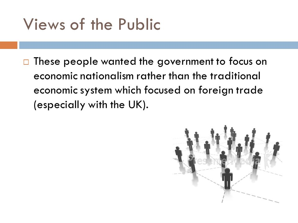 Views of the Public  These people wanted the government to focus on economic nationalism rather than the traditional economic system which focused on foreign trade (especially with the UK).