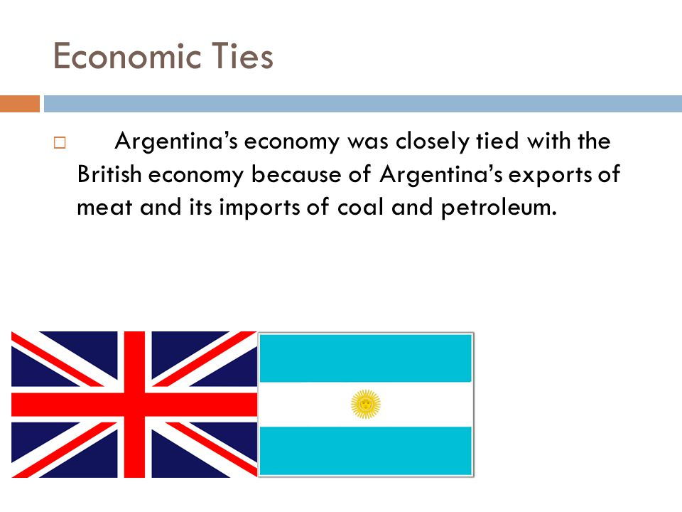 Economic Ties  Argentina's economy was closely tied with the British economy because of Argentina's exports of meat and its imports of coal and petroleum.