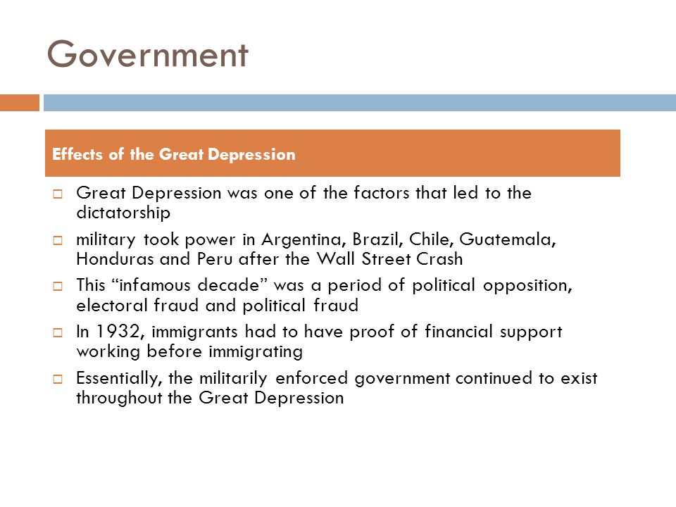 Government  Great Depression was one of the factors that led to the dictatorship  military took power in Argentina, Brazil, Chile, Guatemala, Honduras and Peru after the Wall Street Crash  This infamous decade was a period of political opposition, electoral fraud and political fraud  In 1932, immigrants had to have proof of financial support working before immigrating  Essentially, the militarily enforced government continued to exist throughout the Great Depression Effects of the Great Depression