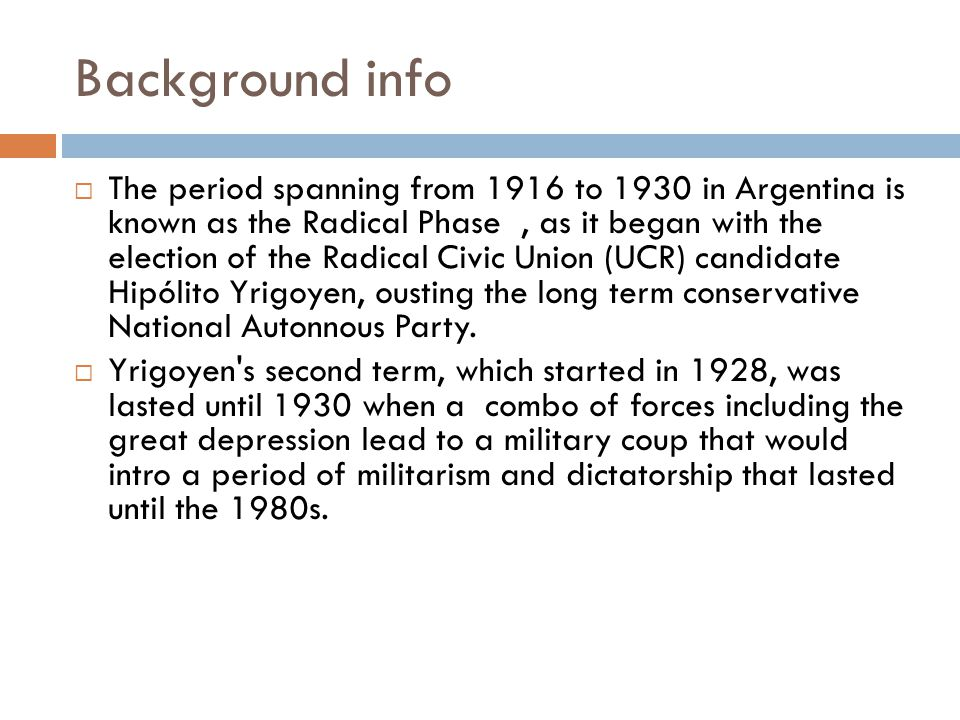 Background info  The period spanning from 1916 to 1930 in Argentina is known as the Radical Phase, as it began with the election of the Radical Civic Union (UCR) candidate Hipólito Yrigoyen, ousting the long term conservative National Autonnous Party.
