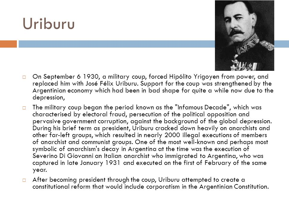 Uriburu  On September , a military coup, forced Hipólito Yrigoyen from power, and replaced him with José Félix Uriburu.