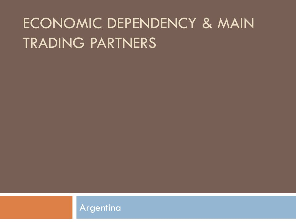 ECONOMIC DEPENDENCY & MAIN TRADING PARTNERS Argentina