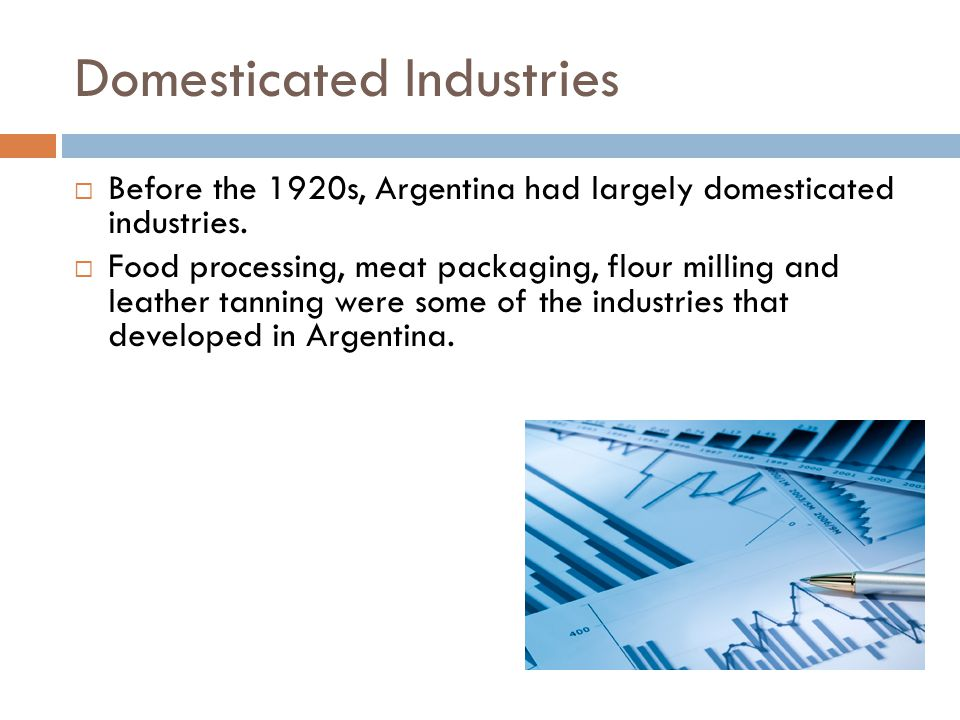 Domesticated Industries  Before the 1920s, Argentina had largely domesticated industries.