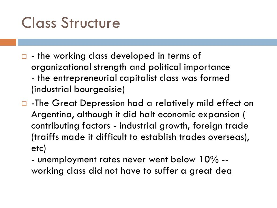 Class Structure  - the working class developed in terms of organizational strength and political importance - the entrepreneurial capitalist class was formed (industrial bourgeoisie)  -The Great Depression had a relatively mild effect on Argentina, although it did halt economic expansion ( contributing factors - industrial growth, foreign trade (traiffs made it difficult to establish trades overseas), etc) - unemployment rates never went below 10% -- working class did not have to suffer a great dea