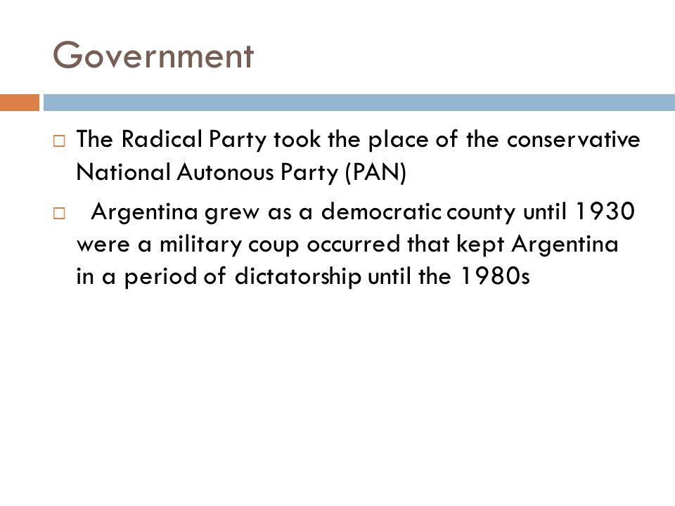 Government  In 1916, Argentina became a full democracy with the election of the Radical Party, lead by Hipolito Yirigoyen.