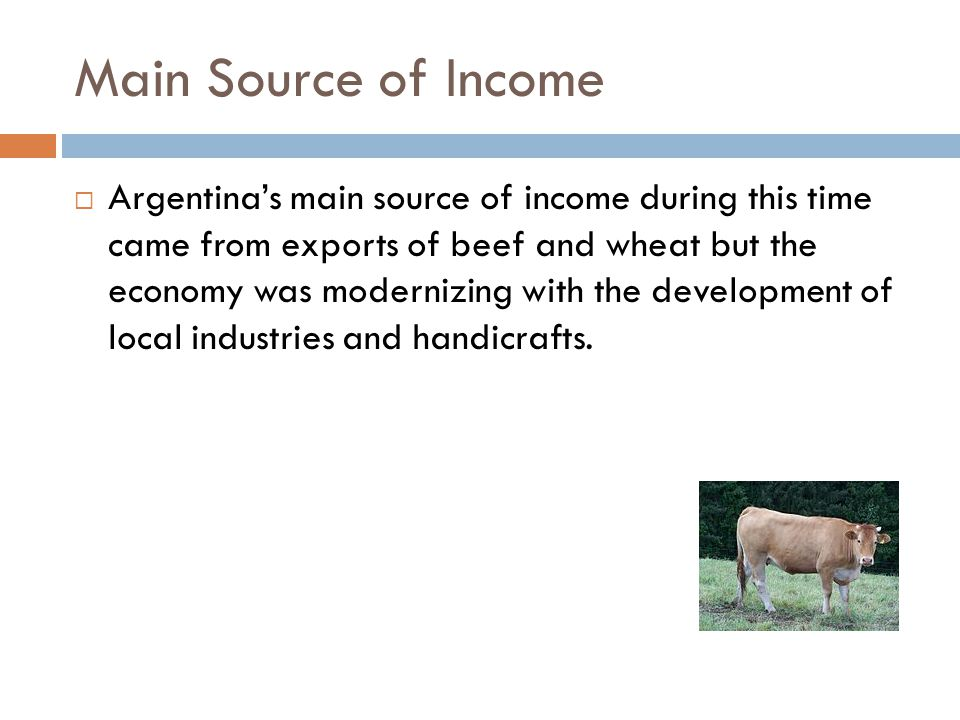 Main Source of Income  Argentina's main source of income during this time came from exports of beef and wheat but the economy was modernizing with th