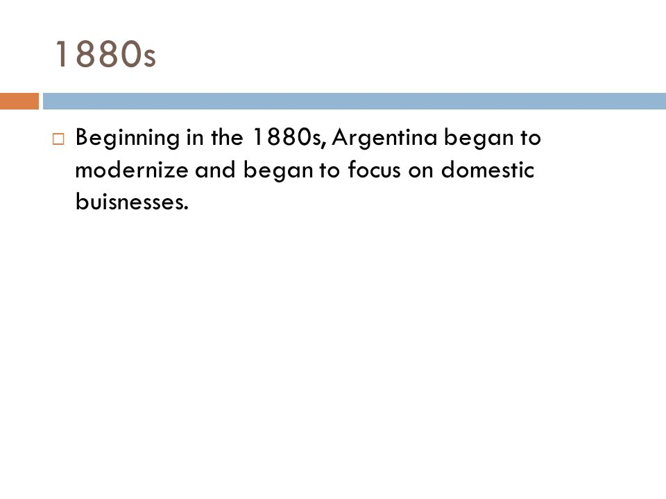 1880s  Beginning in the 1880s, Argentina began to modernize and began to focus on domestic buisnesses.