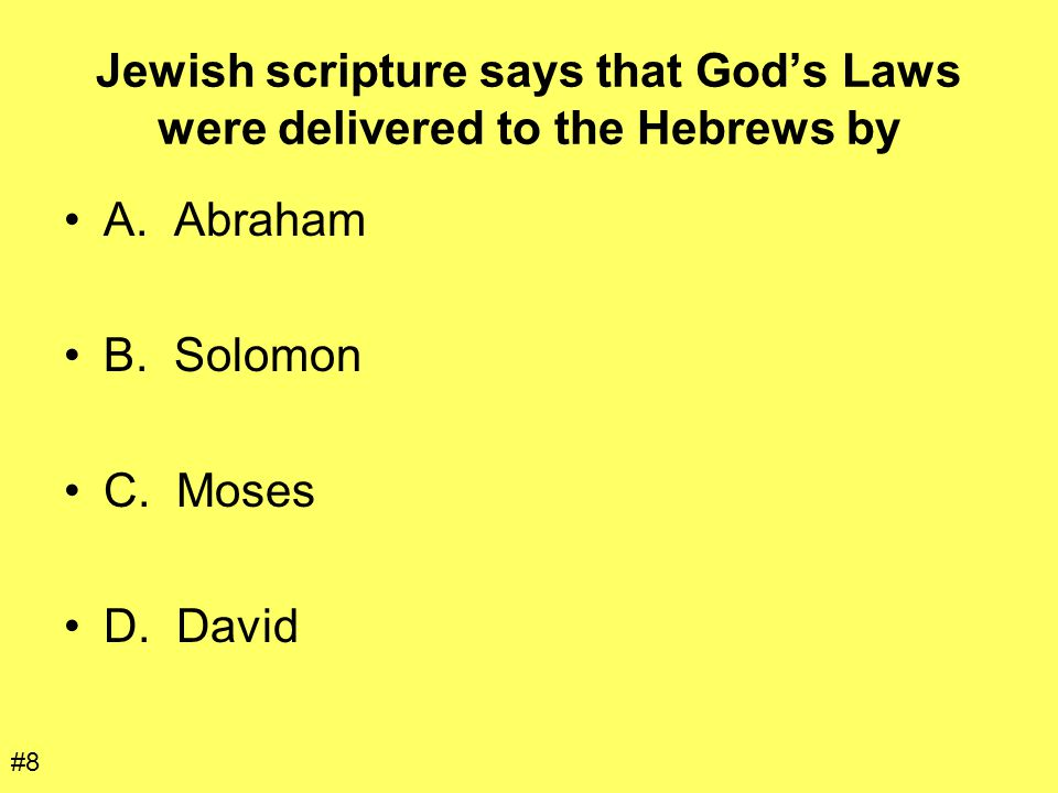 Jewish scripture says that God's Laws were delivered to the Hebrews by A. Abraham B. Solomon C. Moses D. David #8