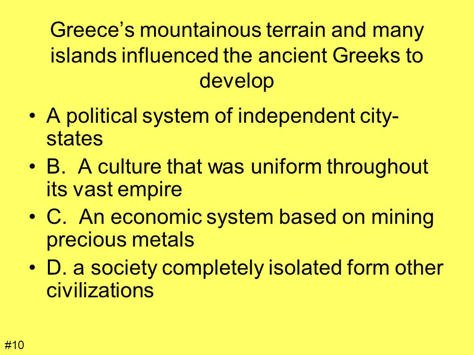 Greece's mountainous terrain and many islands influenced the ancient Greeks to develop A political system of independent city- states B. A culture tha
