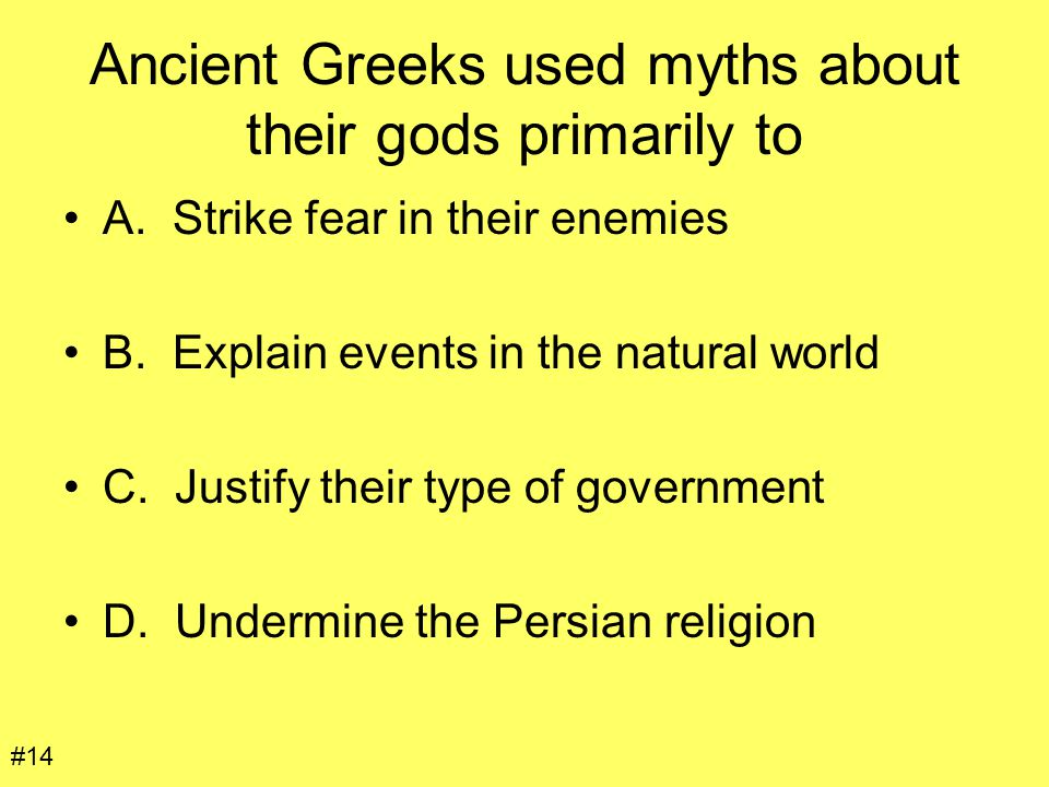Ancient Greeks used myths about their gods primarily to A. Strike fear in their enemies B. Explain events in the natural world C. Justify their type o