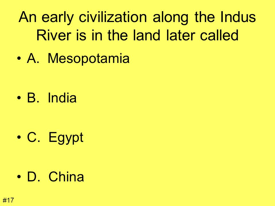 An early civilization along the Indus River is in the land later called A. Mesopotamia B. India C. Egypt D. China #17