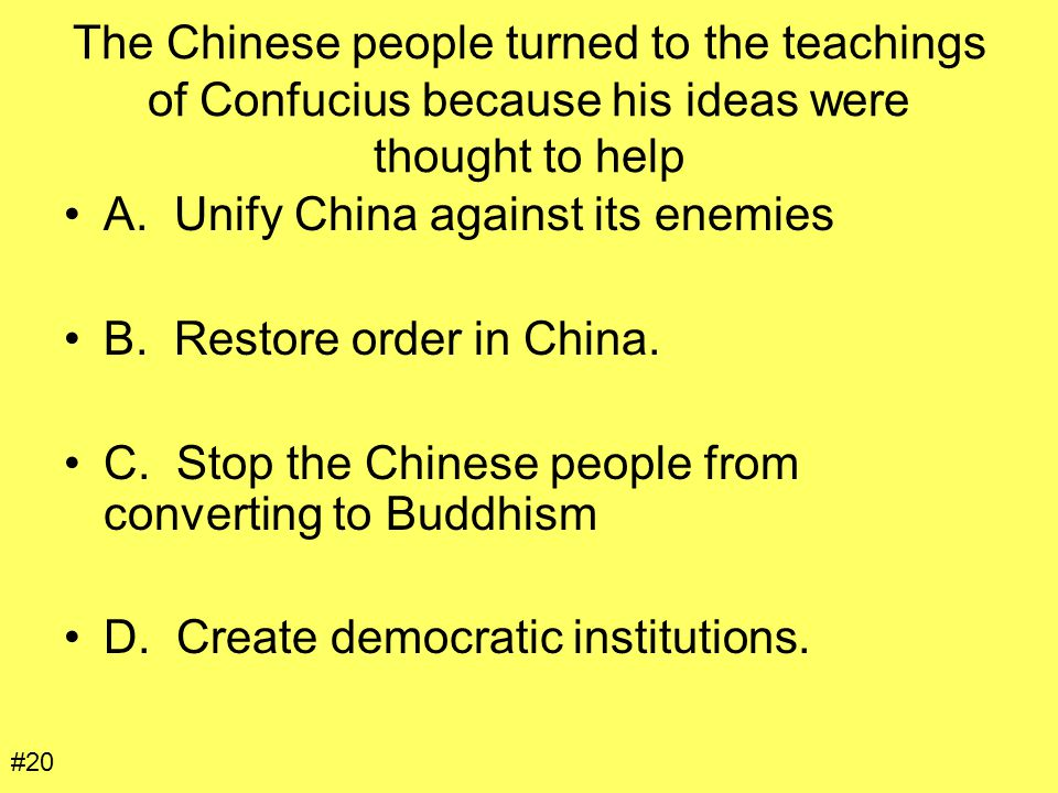 The Chinese people turned to the teachings of Confucius because his ideas were thought to help A. Unify China against its enemies B. Restore order in