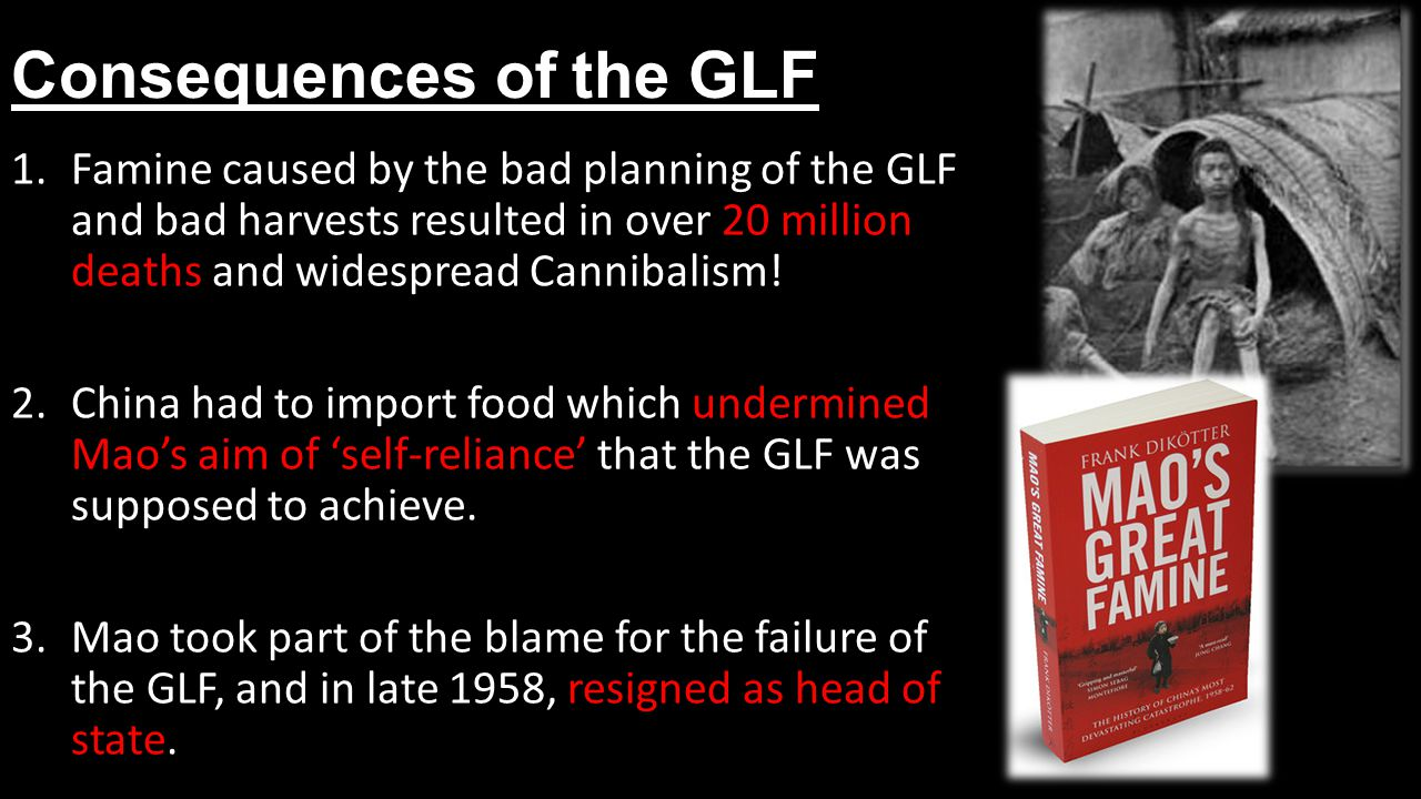 Consequences of the GLF 1.Famine caused by the bad planning of the GLF and bad harvests resulted in over 20 million deaths and widespread Cannibalism.